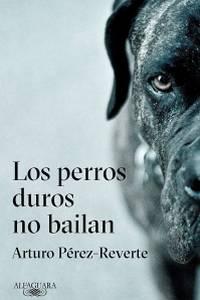Los perros duros no bailan - Arturo Pérez-Reverte
